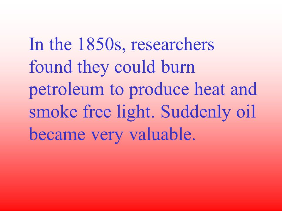 In the 1850s, researchers found they could burn petroleum to produce heat and smoke free light.