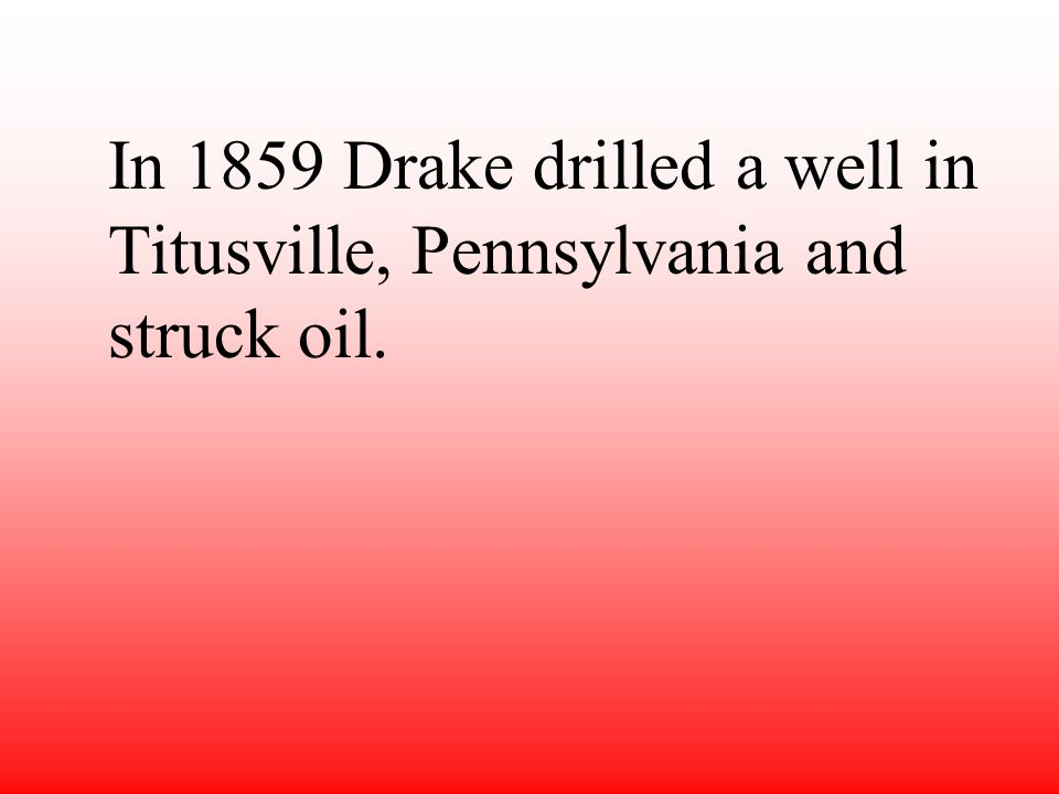 In 1859 Drake drilled a well in Titusville, Pennsylvania and struck oil.