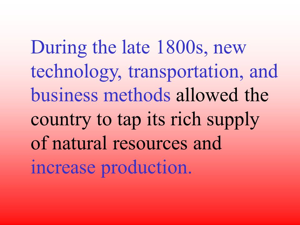 During the late 1800s, new technology, transportation, and business methods allowed the country to tap its rich supply of natural resources and increase production.