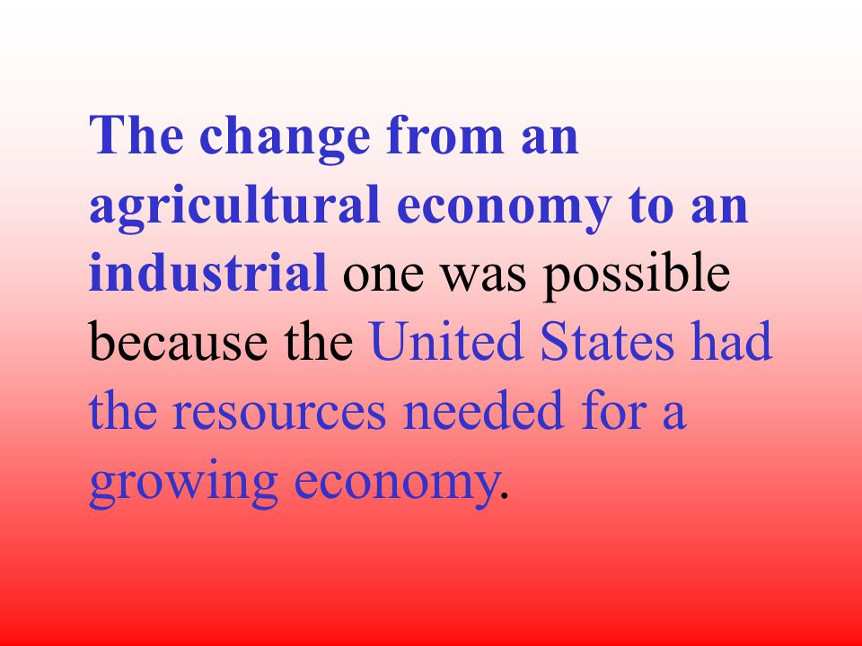 The change from an agricultural economy to an industrial one was possible because the United States had the resources needed for a growing economy.