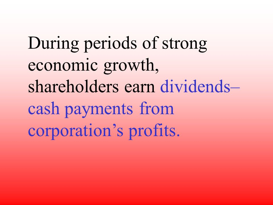 During periods of strong economic growth, shareholders earn dividends– cash payments from corporation's profits.