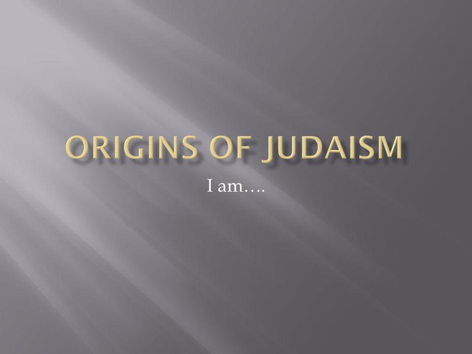 Origins of Judaism I am….