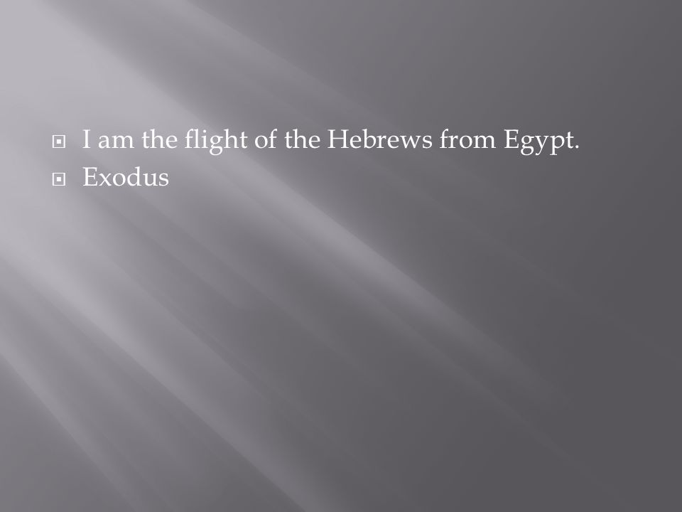I am the flight of the Hebrews from Egypt.