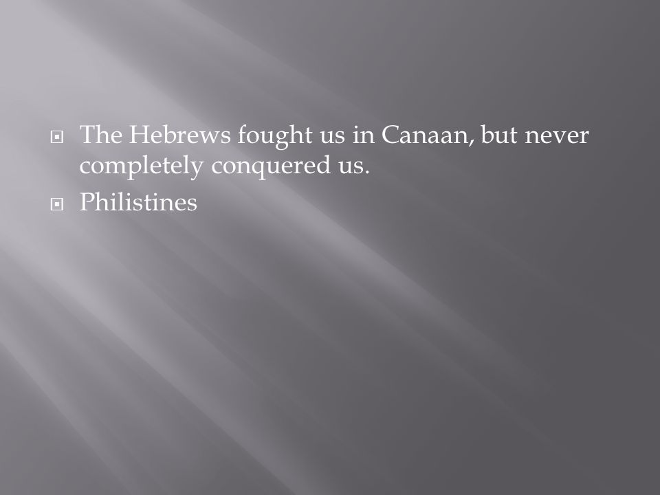 The Hebrews fought us in Canaan, but never completely conquered us.