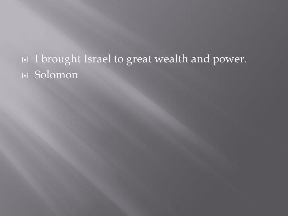 I brought Israel to great wealth and power.