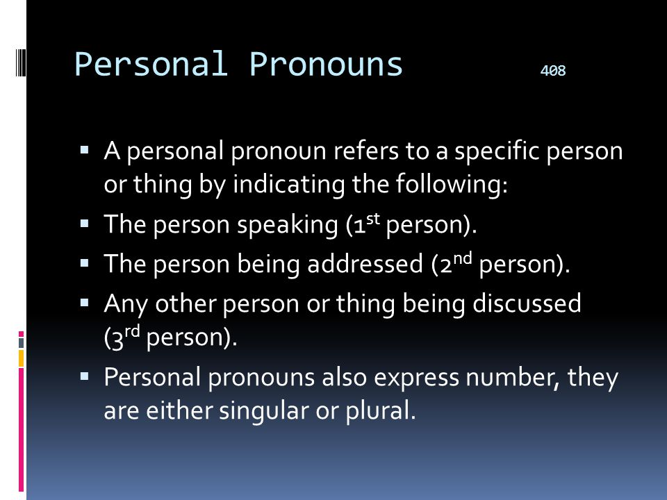 Personal Pronouns 408 A personal pronoun refers to a specific person or thing by indicating the following: