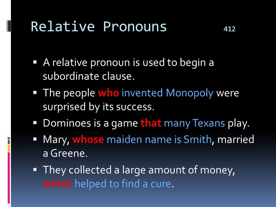 Relative Pronouns 412 A relative pronoun is used to begin a subordinate clause. The people who invented Monopoly were surprised by its success.