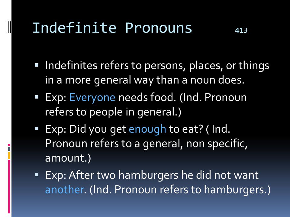 Indefinite Pronouns 413 Indefinites refers to persons, places, or things in a more general way than a noun does.