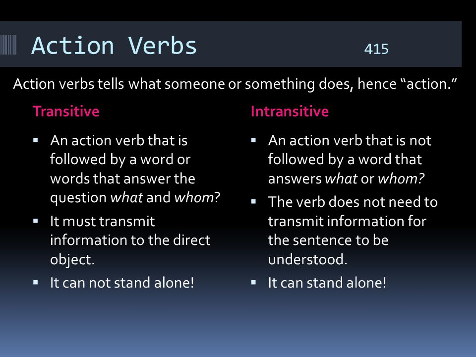 Action Verbs 415 Action verbs tells what someone or something does, hence action. Transitive.