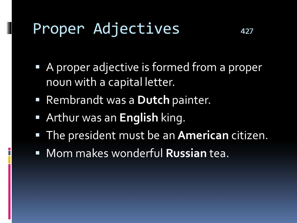 Proper Adjectives 427 A proper adjective is formed from a proper noun with a capital letter. Rembrandt was a Dutch painter.