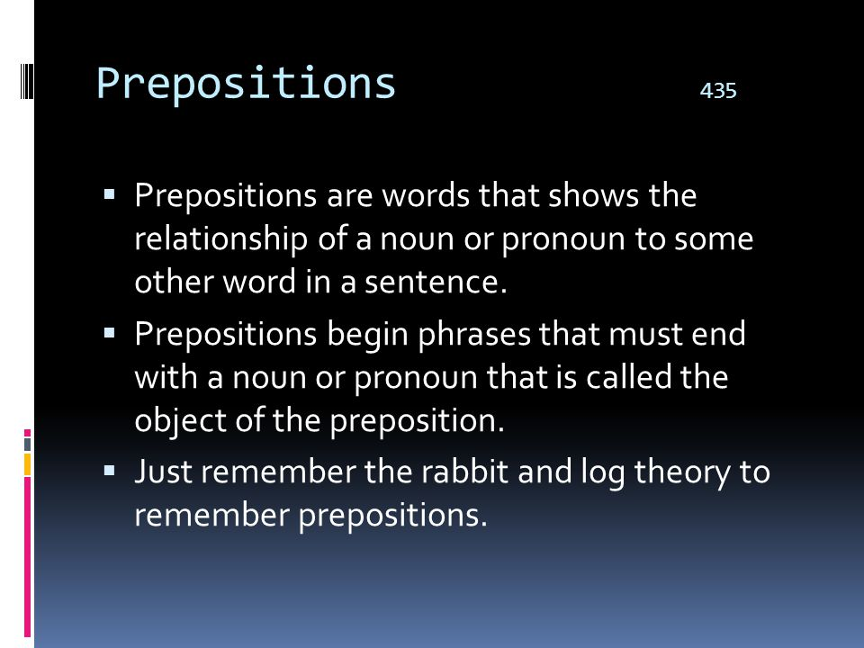 Prepositions 435 Prepositions are words that shows the relationship of a noun or pronoun to some other word in a sentence.