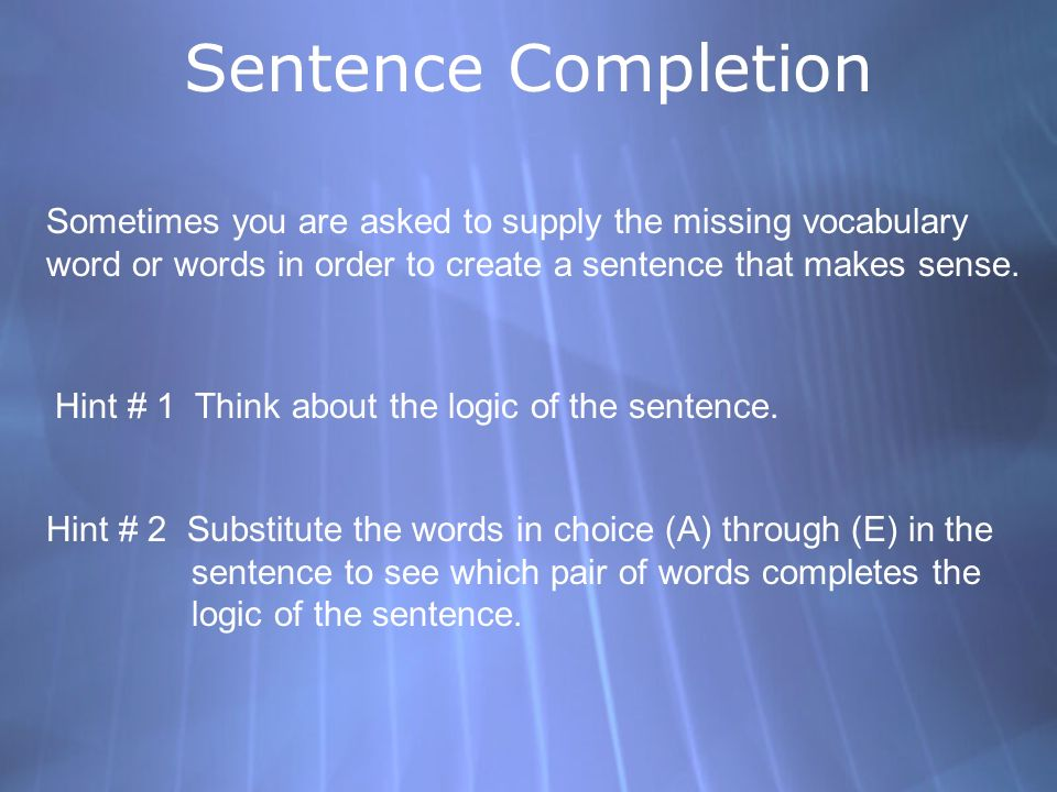 Sentence Completion Sometimes you are asked to supply the missing vocabulary. word or words in order to create a sentence that makes sense.