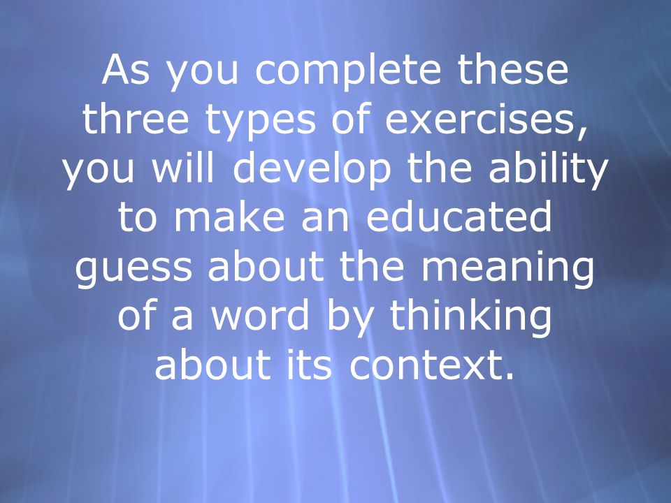 As you complete these three types of exercises, you will develop the ability to make an educated guess about the meaning of a word by thinking about its context.