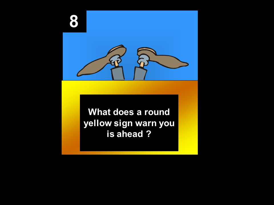 8 What does a round yellow sign warn you is ahead