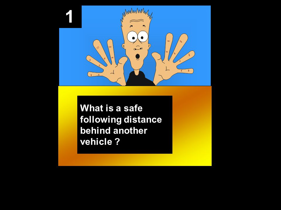 1 What is a safe following distance behind another vehicle