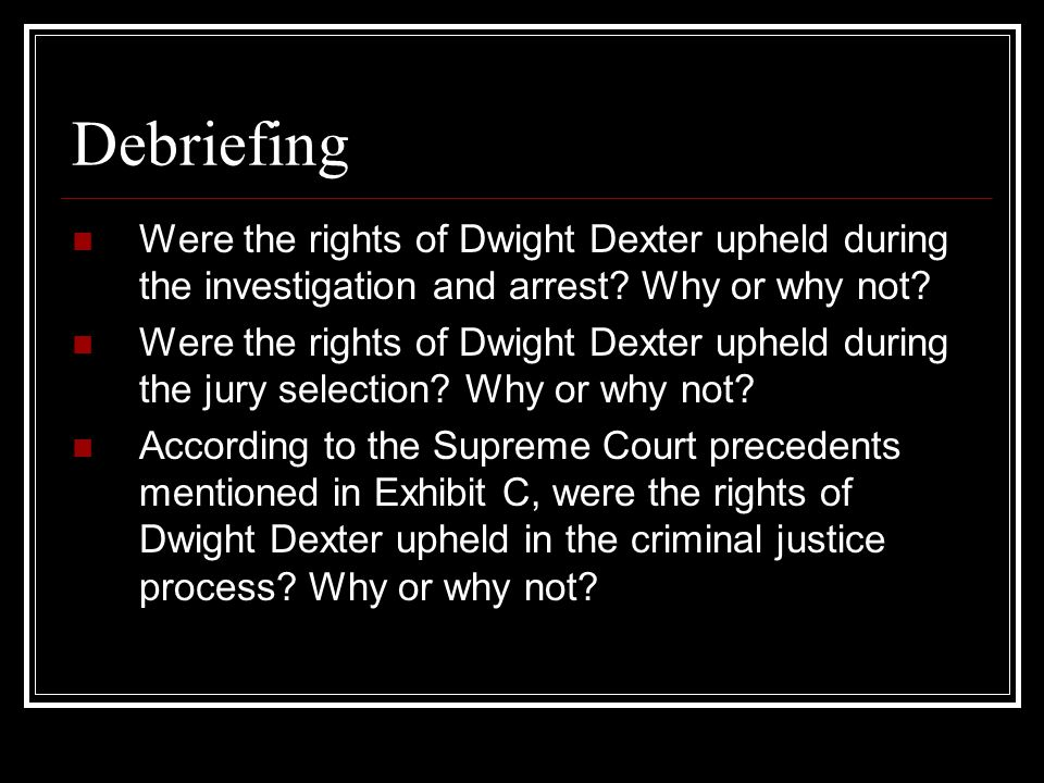 Debriefing Were the rights of Dwight Dexter upheld during the investigation and arrest Why or why not