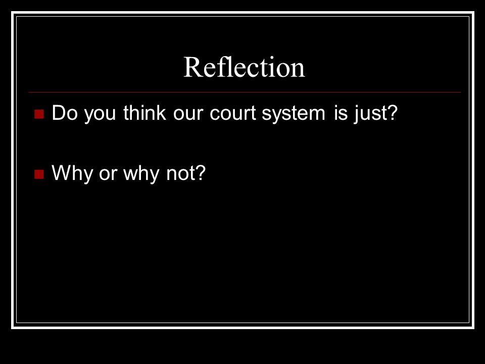 Reflection Do you think our court system is just Why or why not