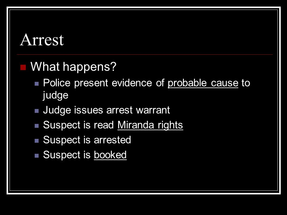 Arrest What happens Police present evidence of probable cause to judge. Judge issues arrest warrant.