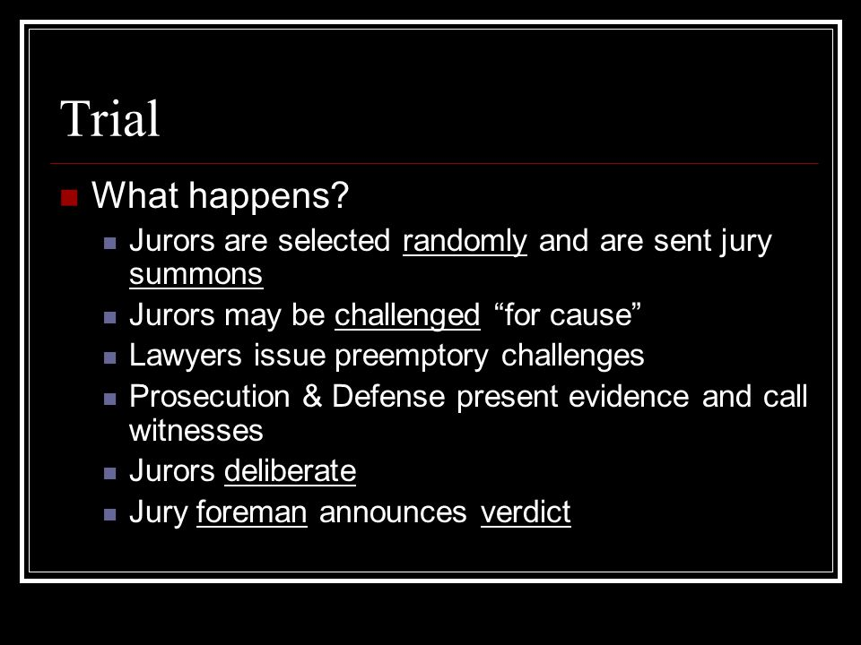 Trial What happens Jurors are selected randomly and are sent jury summons. Jurors may be challenged for cause