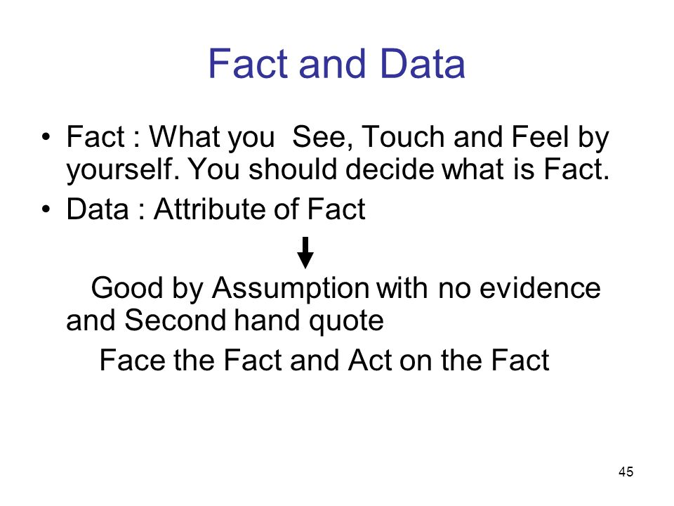 Fact and Data Fact : What you See, Touch and Feel by yourself. You should decide what is Fact. Data : Attribute of Fact.