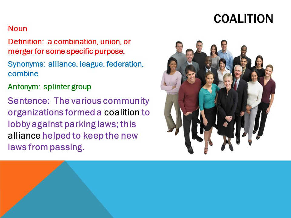 coalition Noun. Definition: a combination, union, or merger for some specific purpose. Synonyms: alliance, league, federation, combine.