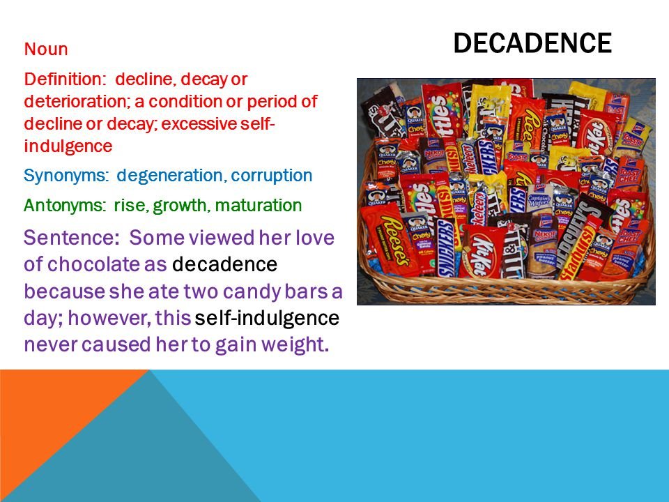 decadence Noun. Definition: decline, decay or deterioration; a condition or period of decline or decay; excessive self- indulgence.