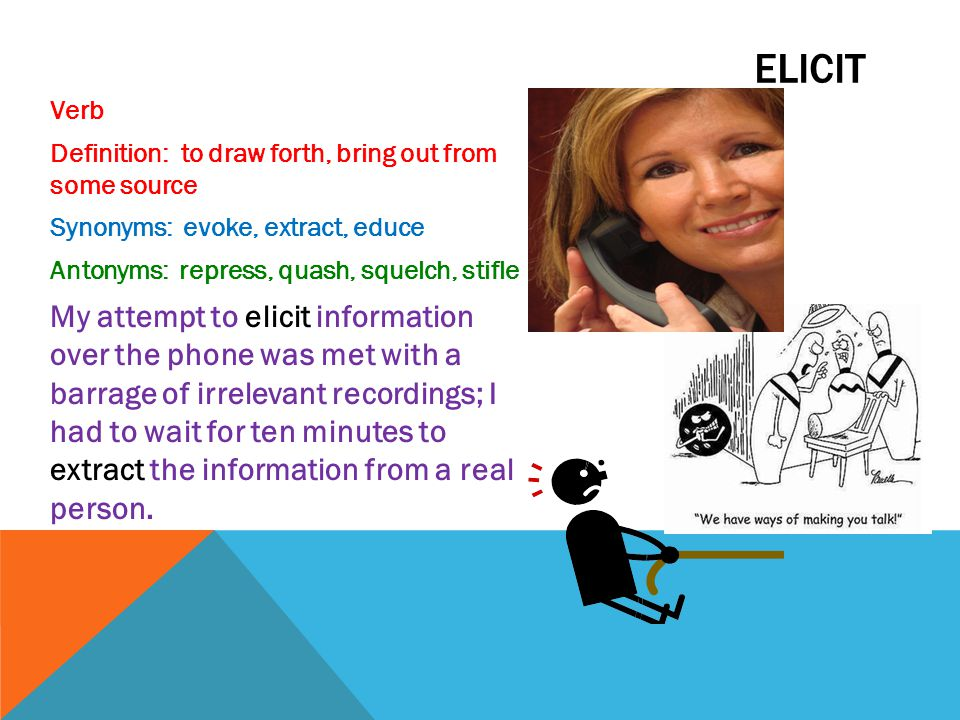 Elicit Verb. Definition: to draw forth, bring out from some source. Synonyms: evoke, extract, educe.