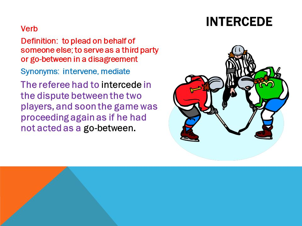 intercede Verb. Definition: to plead on behalf of someone else; to serve as a third party or go-between in a disagreement.