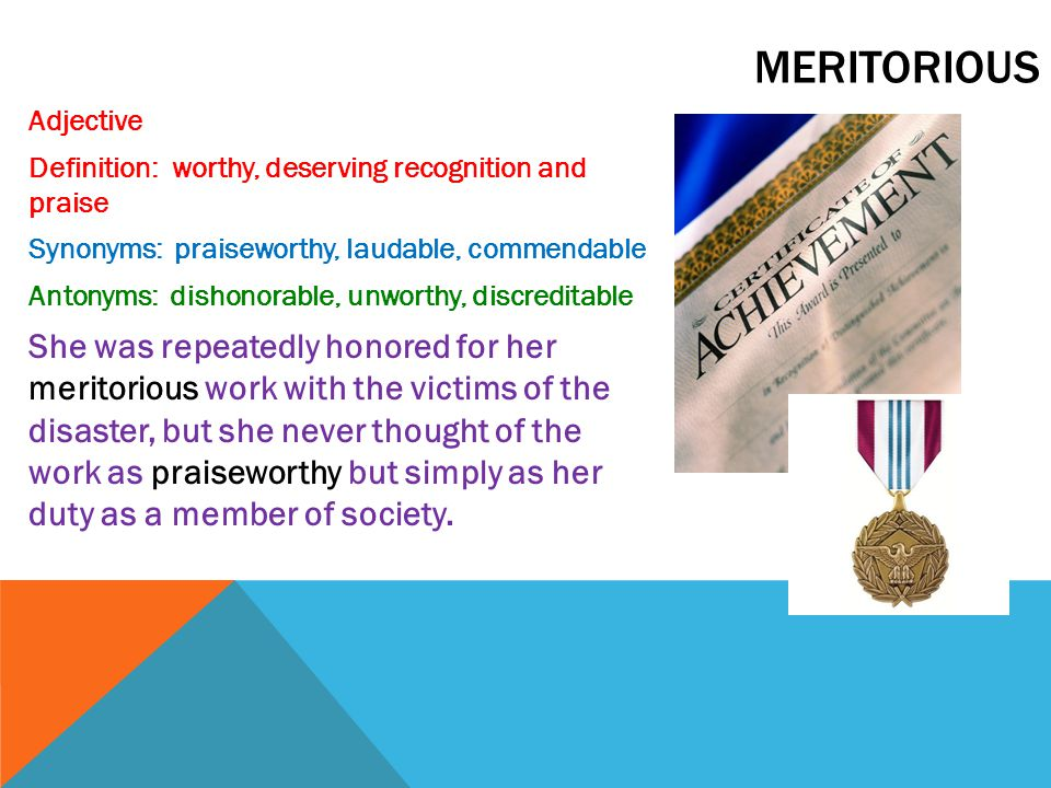 meritorious Adjective. Definition: worthy, deserving recognition and praise. Synonyms: praiseworthy, laudable, commendable.