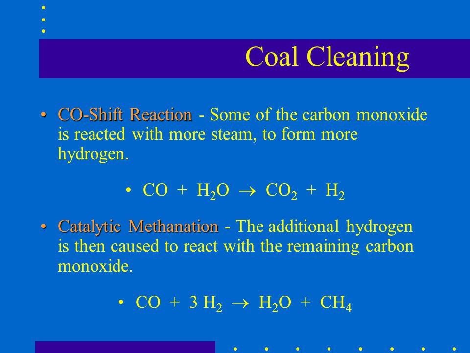 Coal Cleaning CO-Shift Reaction - Some of the carbon monoxide is reacted with more steam, to form more hydrogen.