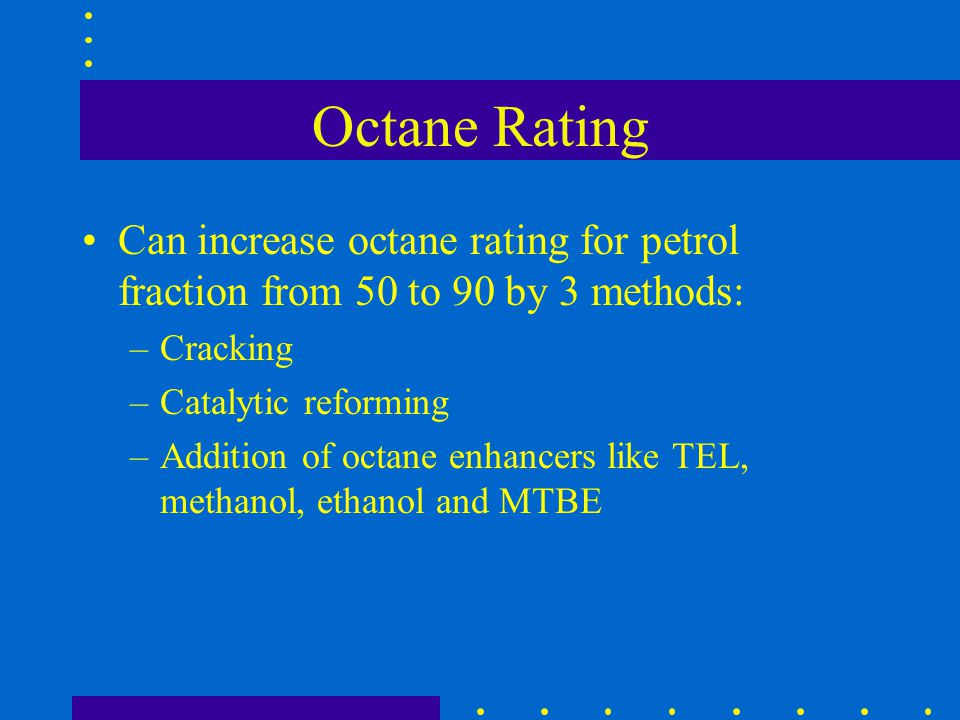 Octane Rating Can increase octane rating for petrol fraction from 50 to 90 by 3 methods: Cracking.