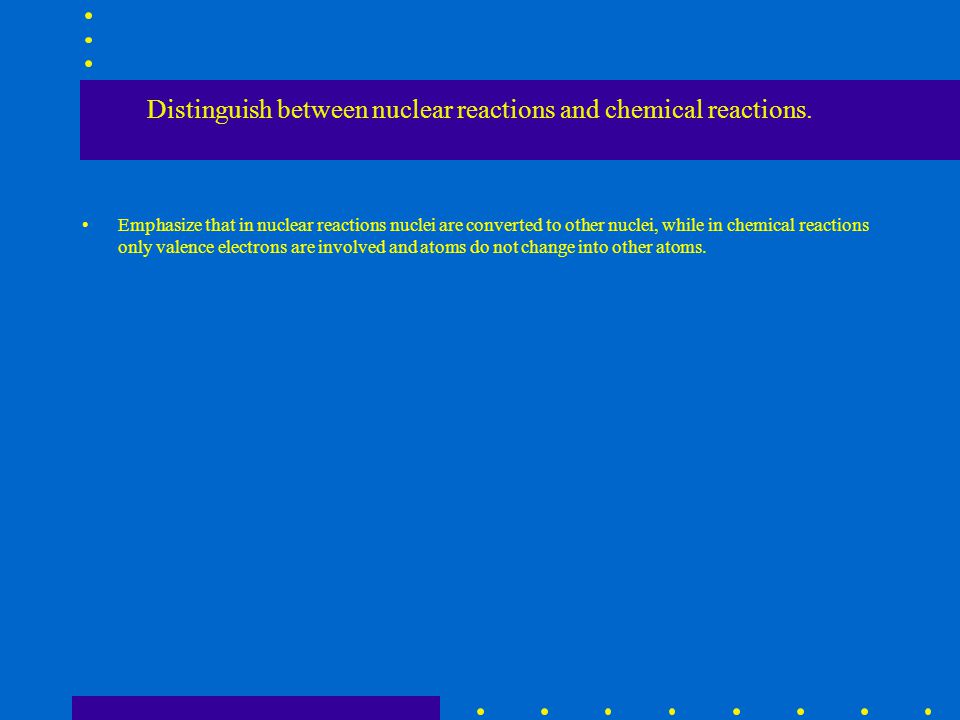 Distinguish between nuclear reactions and chemical reactions.