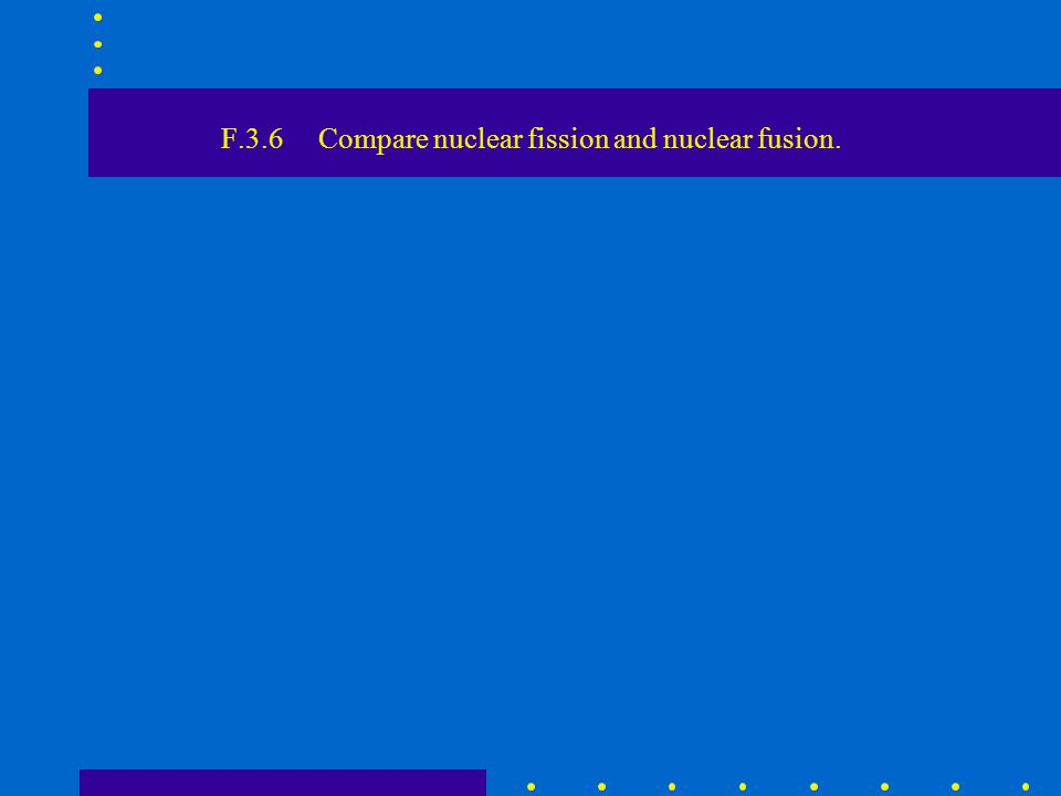 F.3.6 Compare nuclear fission and nuclear fusion.