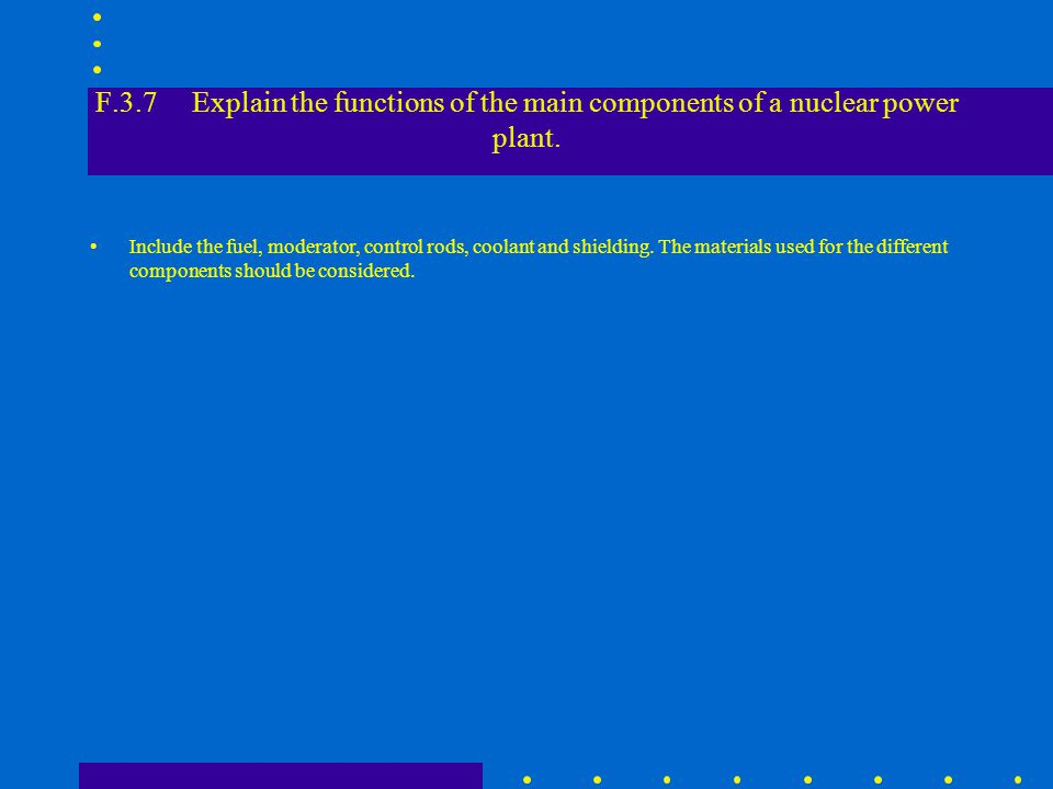 F.3.7 Explain the functions of the main components of a nuclear power plant.