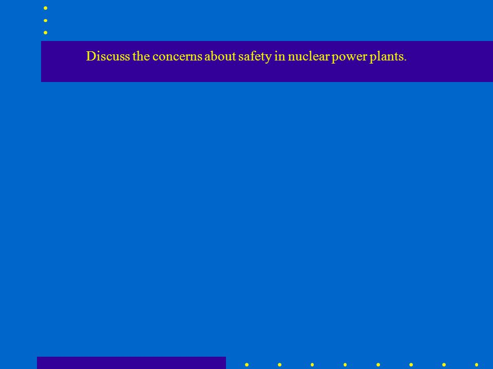 Discuss the concerns about safety in nuclear power plants.