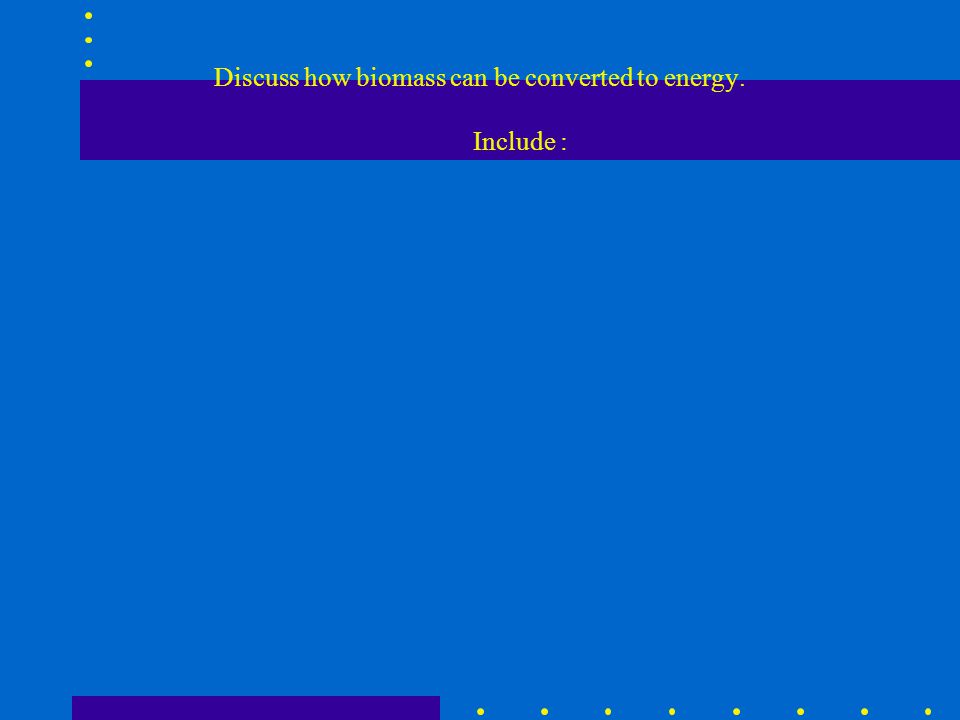 Discuss how biomass can be converted to energy. Include :