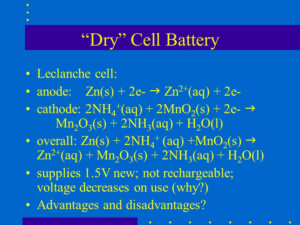 Dry Cell Battery Leclanche cell: anode: Zn(s) + 2e-  Zn2+(aq) + 2e-