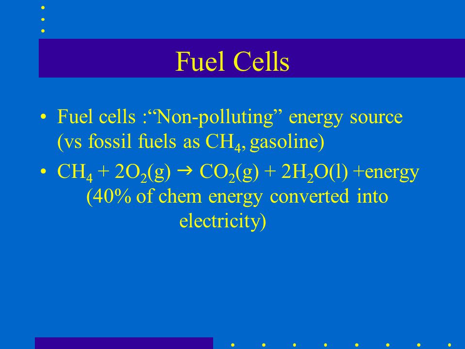 Fuel Cells Fuel cells : Non-polluting energy source (vs fossil fuels as CH4, gasoline)
