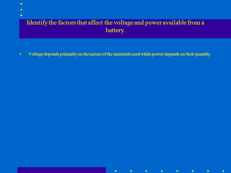 Identify the factors that affect the voltage and power available from a battery.