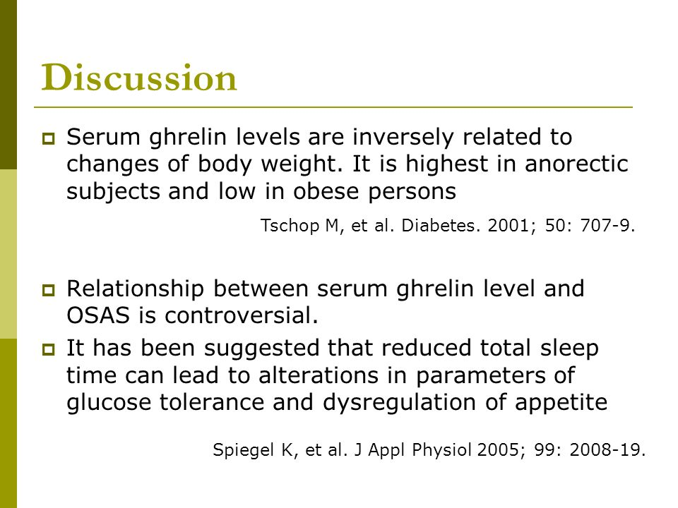 Discussion Serum ghrelin levels are inversely related to changes of body weight. It is highest in anorectic subjects and low in obese persons.