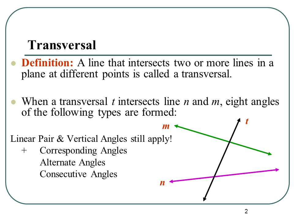 Transversal Definition: A line that intersects two or more lines in a plane at different points is called a transversal.