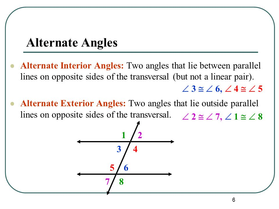 Alternate Angles Alternate Interior Angles: Two angles that lie between parallel lines on opposite sides of the transversal (but not a linear pair).