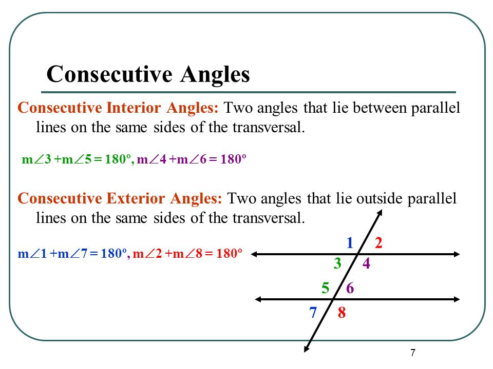 Consecutive Angles Consecutive Interior Angles: Two angles that lie between parallel lines on the same sides of the transversal.