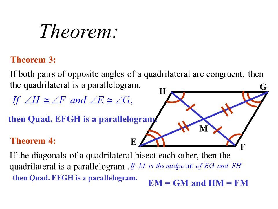 Theorem: Theorem 3: If both pairs of opposite angles of a quadrilateral are congruent, then the quadrilateral is a parallelogram.