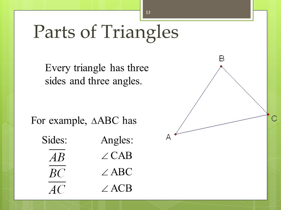 Parts of Triangles Every triangle has three sides and three angles.