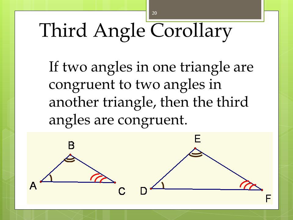 Third Angle Corollary If two angles in one triangle are congruent to two angles in another triangle, then the third angles are congruent.