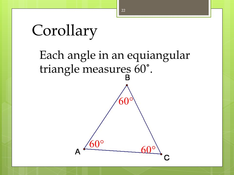 Corollary Each angle in an equiangular triangle measures 60˚. 60 60