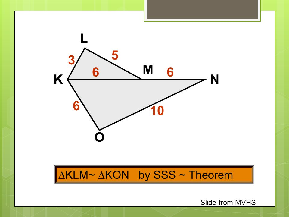 L 5 3 M 6 6 K N 6 10 O KLM~ KON by SSS ~ Theorem Slide from MVHS