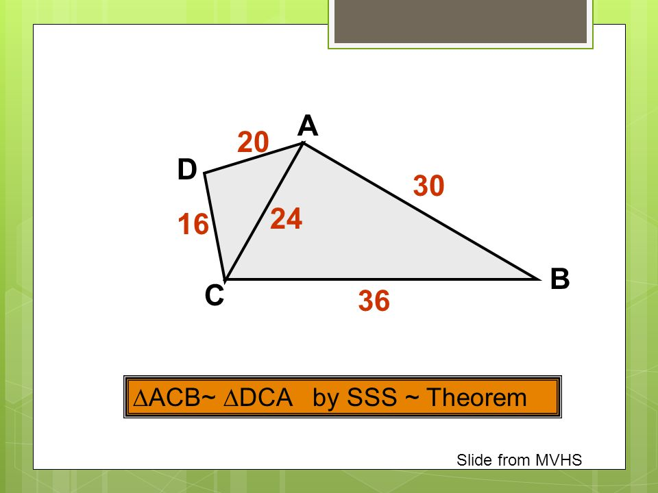 A 20 D 30 24 16 B C 36 ACB~ DCA by SSS ~ Theorem Slide from MVHS