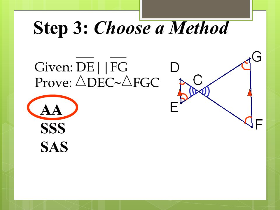 Step 3: Choose a Method Given: DE || FG Prove: DEC ~ FGC AA SSS SAS